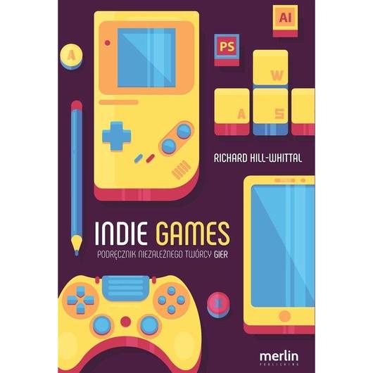 Indie games. Podręcznik niezależnego twórcy gier