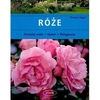 Róże. Portrety roślin, wybór, pielęgnacja